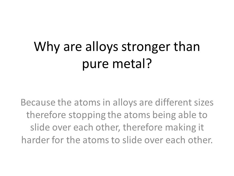 Why are alloys stronger than pure metal? Because the atoms in alloys are different sizes therefore stopping the atoms being able to slide over each ot