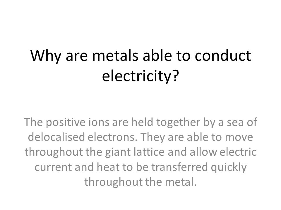 Why are metals able to conduct electricity? The positive ions are held together by a sea of delocalised electrons. They are able to move throughout th
