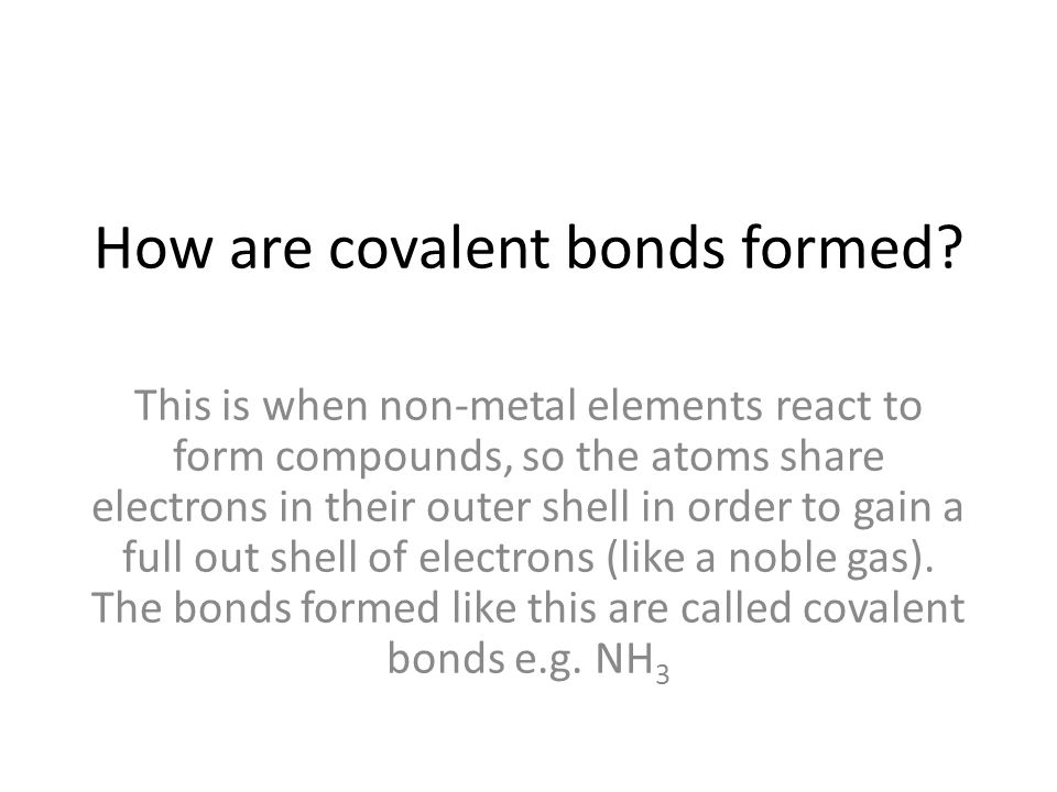 How are covalent bonds formed? This is when non-metal elements react to form compounds, so the atoms share electrons in their outer shell in order to