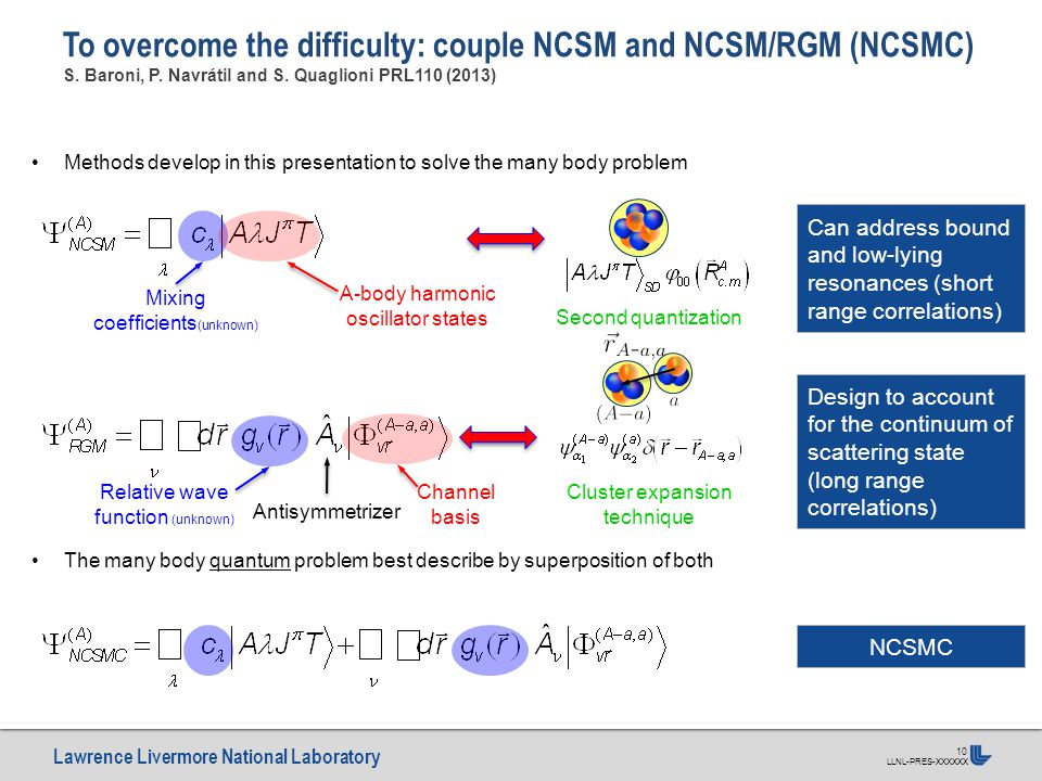 Lawrence Livermore National Laboratory LLNL-PRES-XXXXXX 10 To overcome the difficulty: couple NCSM and NCSM/RGM (NCSMC) S. Baroni, P. Navrátil and S.