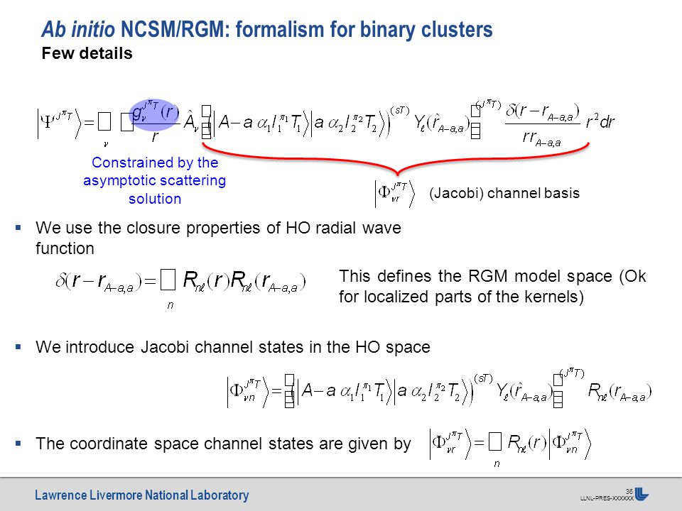 Lawrence Livermore National Laboratory LLNL-PRES-XXXXXX 36 Ab initio NCSM/RGM: formalism for binary clusters Few details (Jacobi) channel basis Constr