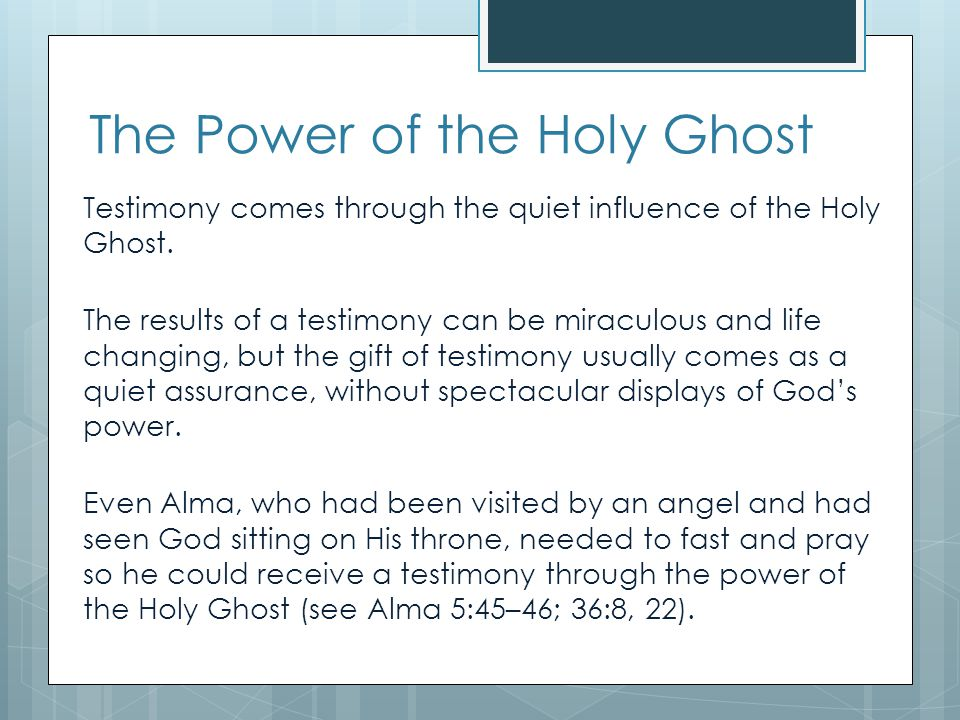 We need the Holy Ghost  If we seek a testimony through study, prayer, and living the gospel, the Holy Ghost will help us know for ourselves that the gospel is true.