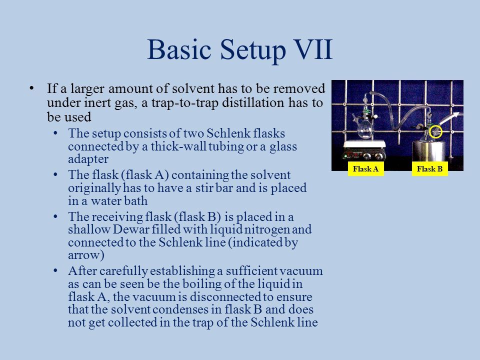 Basic Setup VII If a larger amount of solvent has to be removed under inert gas, a trap-to-trap distillation has to be used The setup consists of two Schlenk flasks connected by a thick-wall tubing or a glass adapter The flask (flask A) containing the solvent originally has to have a stir bar and is placed in a water bath The receiving flask (flask B) is placed in a shallow Dewar filled with liquid nitrogen and connected to the Schlenk line (indicated by arrow) After carefully establishing a sufficient vacuum as can be seen be the boiling of the liquid in flask A, the vacuum is disconnected to ensure that the solvent condenses in flask B and does not get collected in the trap of the Schlenk line Flask AFlask B