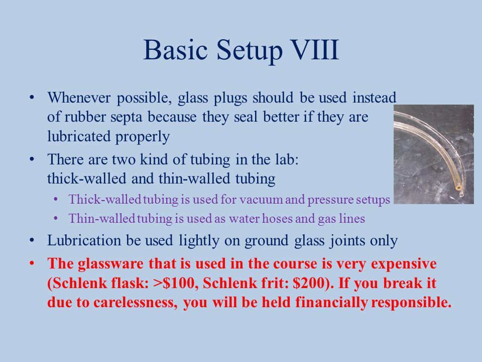 Basic Setup VIII Whenever possible, glass plugs should be used instead of rubber septa because they seal better if they are lubricated properly There are two kind of tubing in the lab: thick-walled and thin-walled tubing Thick-walled tubing is used for vacuum and pressure setups Thin-walled tubing is used as water hoses and gas lines Lubrication be used lightly on ground glass joints only The glassware that is used in the course is very expensive (Schlenk flask: >$100, Schlenk frit: $200).