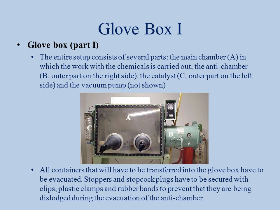Glove Box I Glove box (part I) The entire setup consists of several parts: the main chamber (A) in which the work with the chemicals is carried out, the anti-chamber (B, outer part on the right side), the catalyst (C, outer part on the left side) and the vacuum pump (not shown) All containers that will have to be transferred into the glove box have to be evacuated.