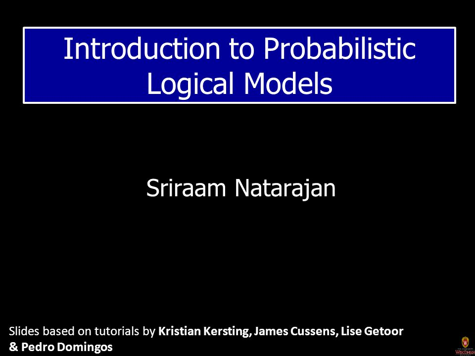 Sriraam Natarajan Introduction to Probabilistic Logical Models Slides based on tutorials by Kristian Kersting, James Cussens, Lise Getoor & Pedro Domingos