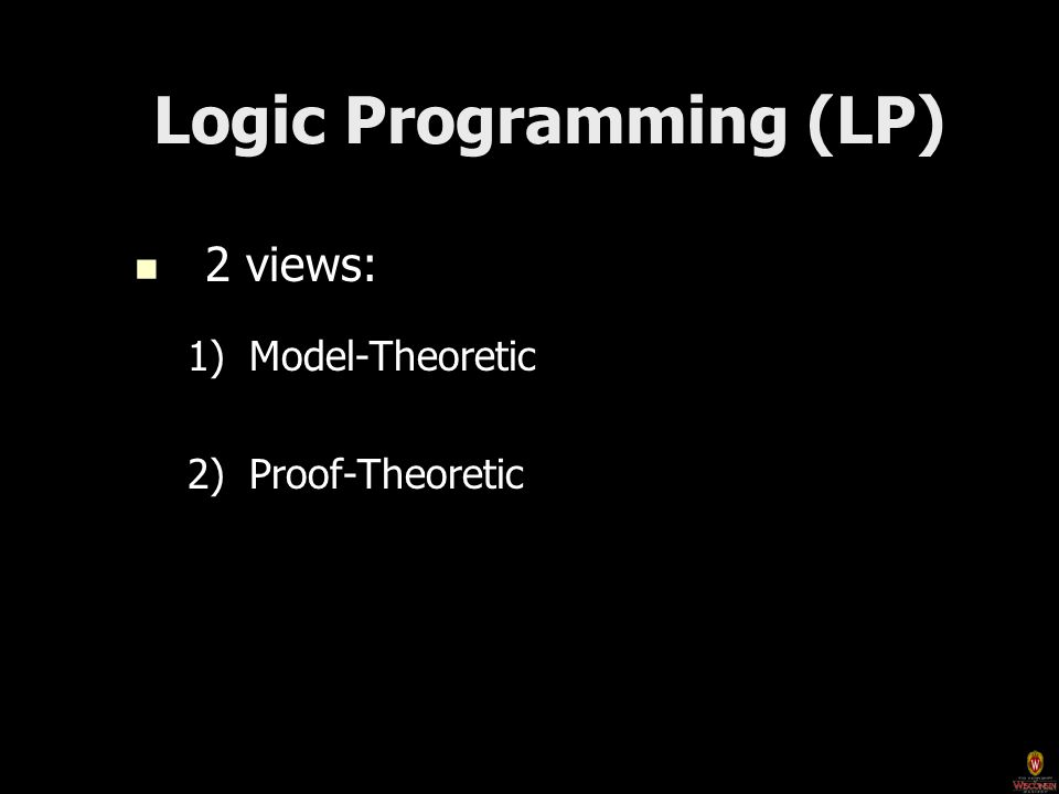 Logic Programming (LP) Logic Programming (LP) 2 views: 2 views: 1)Model-Theoretic 2)Proof-Theoretic