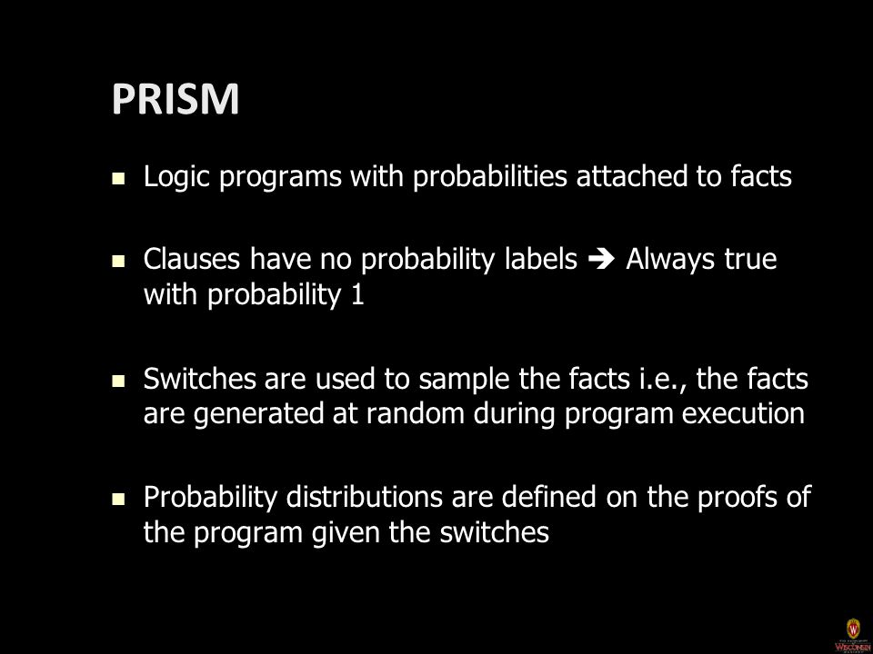 PRISM Logic programs with probabilities attached to facts Logic programs with probabilities attached to facts Clauses have no probability labels  Always true with probability 1 Clauses have no probability labels  Always true with probability 1 Switches are used to sample the facts i.e., the facts are generated at random during program execution Switches are used to sample the facts i.e., the facts are generated at random during program execution Probability distributions are defined on the proofs of the program given the switches Probability distributions are defined on the proofs of the program given the switches