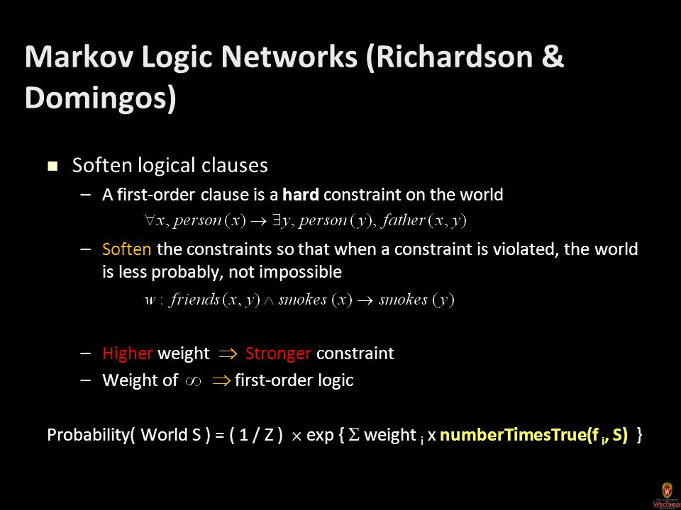 Markov Logic Networks (Richardson & Domingos) Soften logical clauses Soften logical clauses –A first-order clause is a hard constraint on the world –Soften the constraints so that when a constraint is violated, the world is less probably, not impossible –Higher weight  Stronger constraint –Weight of  first-order logic Probability( World S ) = ( 1 / Z )  exp {  weight i x numberTimesTrue(f i, S) }