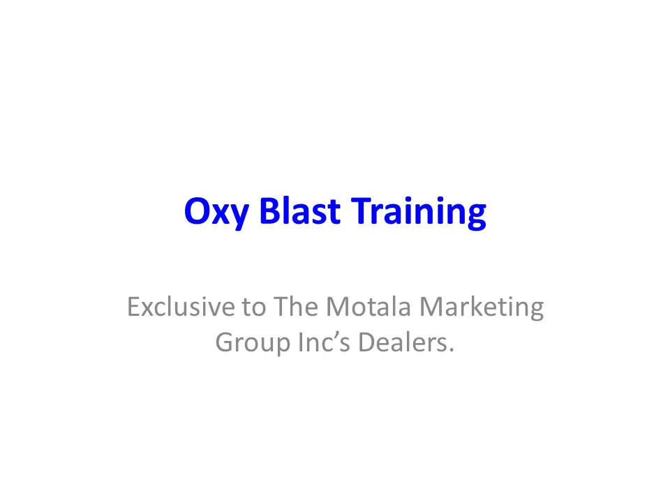 Oxy Blast Training Exclusive to The Motala Marketing Group Inc's Dealers.