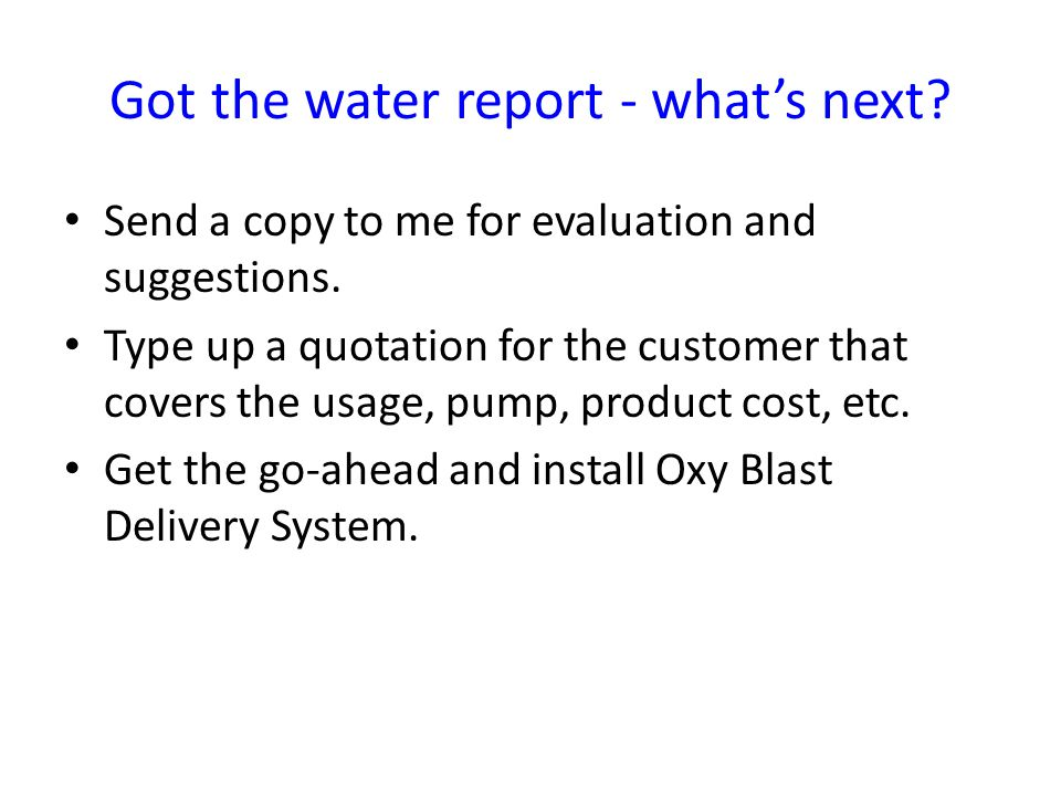 Got the water report - what's next. Send a copy to me for evaluation and suggestions.