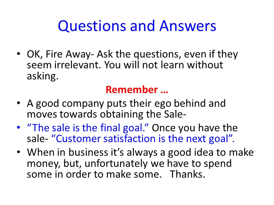Questions and Answers OK, Fire Away- Ask the questions, even if they seem irrelevant.