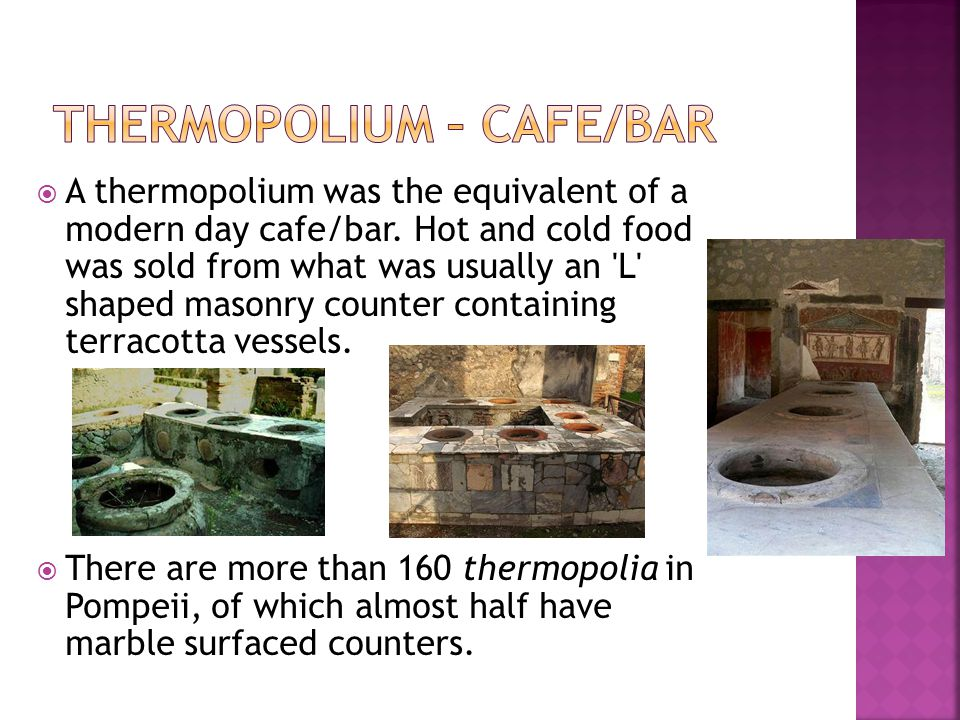  A thermopolium was the equivalent of a modern day cafe/bar. Hot and cold food was sold from what was usually an 'L' shaped masonry counter containin