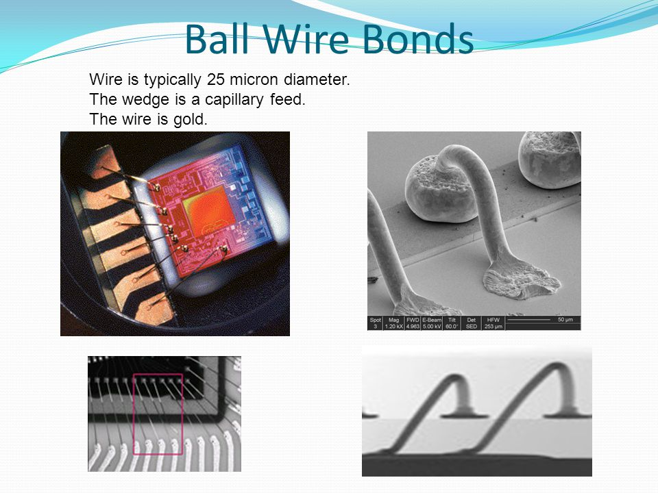 Ball Wire Bonds Wire is typically 25 micron diameter.