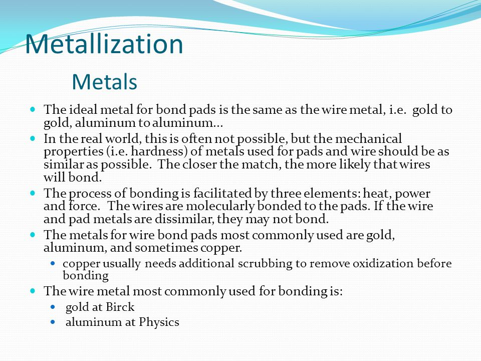Metallization Metals The ideal metal for bond pads is the same as the wire metal, i.e.