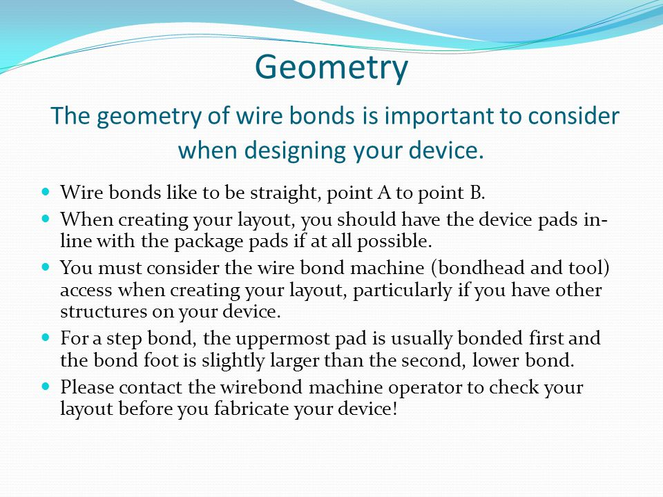 Geometry The geometry of wire bonds is important to consider when designing your device.