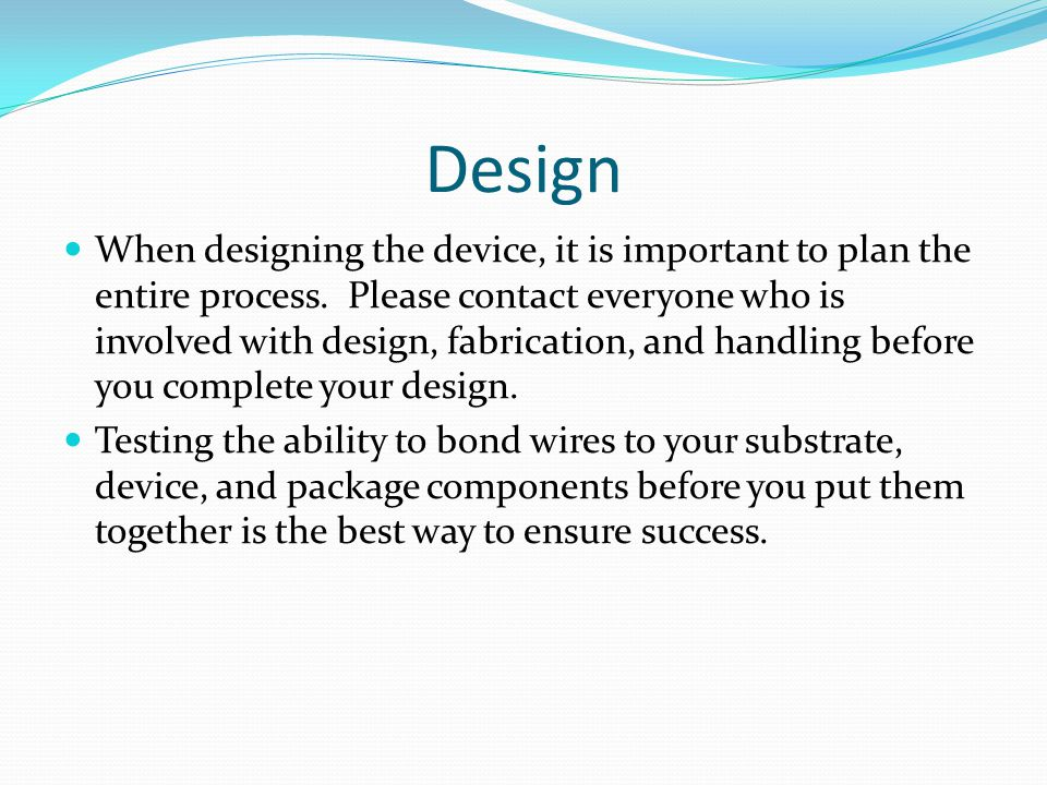 Design When designing the device, it is important to plan the entire process.