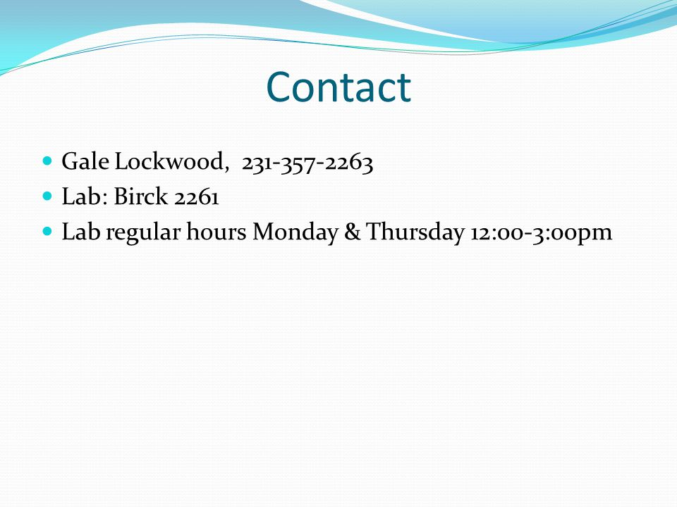 Contact Gale Lockwood, 231-357-2263 Lab: Birck 2261 Lab regular hours Monday & Thursday 12:00-3:00pm