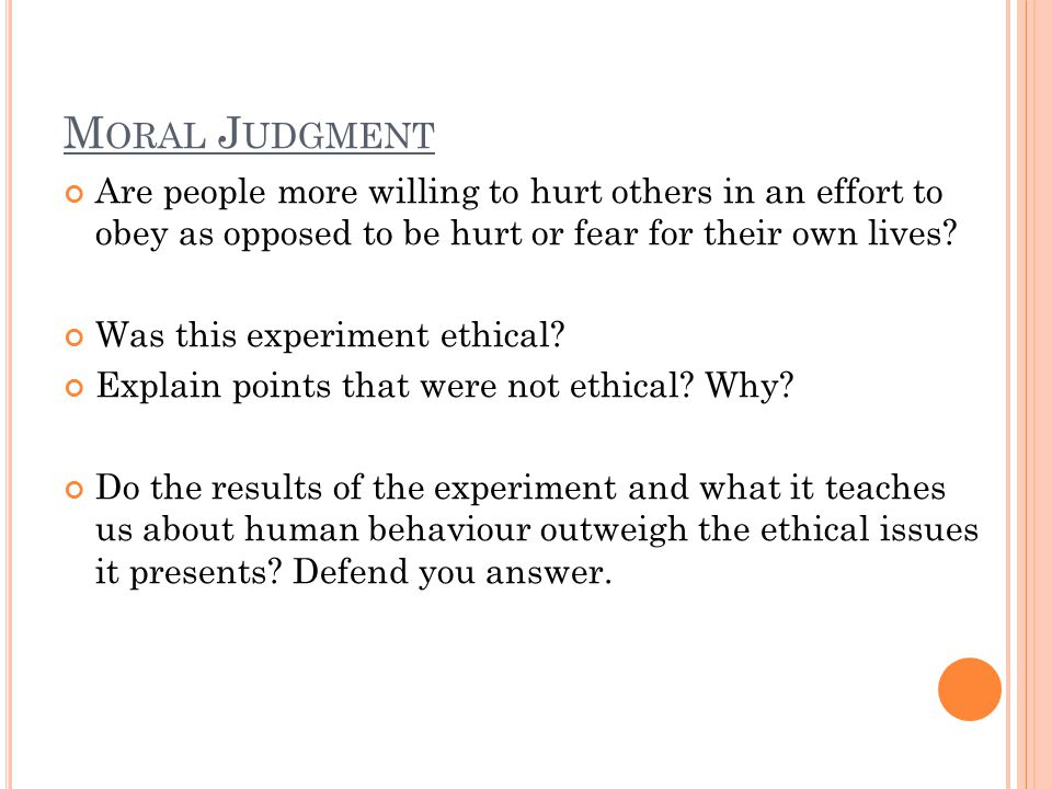 M ORAL J UDGMENT Are people more willing to hurt others in an effort to obey as opposed to be hurt or fear for their own lives? Was this experiment et