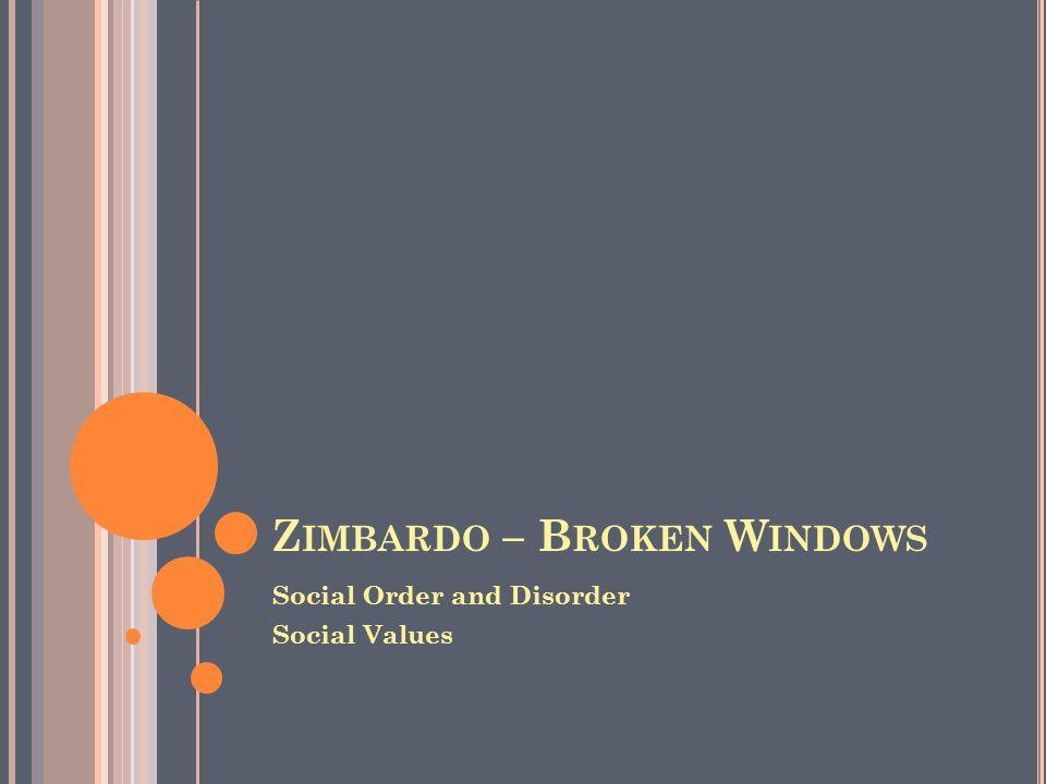 Z IMBARDO – B ROKEN W INDOWS Social Order and Disorder Social Values