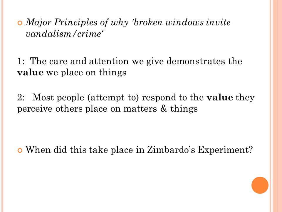 Major Principles of why broken windows invite vandalism/crime' 1: The care and attention we give demonstrates the value we place on things 2: Most people (attempt to) respond to the value they perceive others place on matters & things When did this take place in Zimbardo's Experiment?