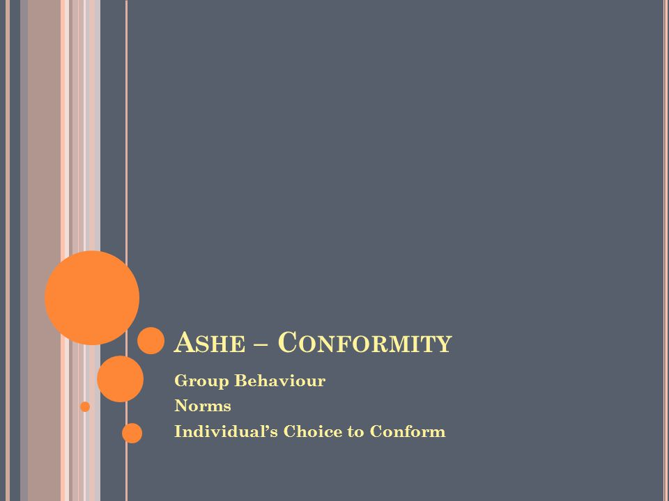 A SHE – C ONFORMITY Group Behaviour Norms Individual's Choice to Conform