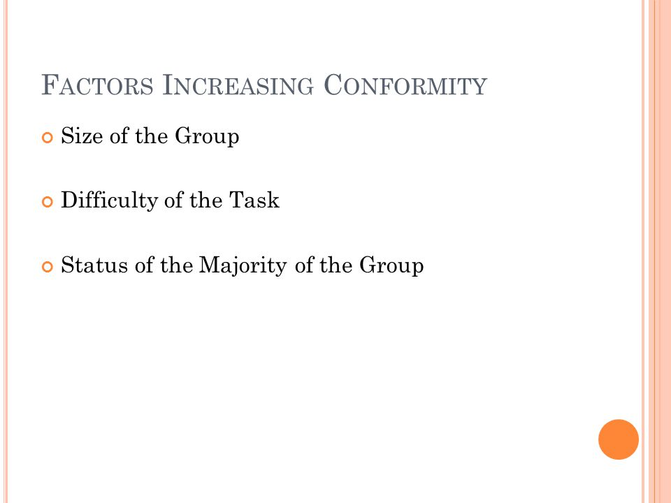 F ACTORS I NCREASING C ONFORMITY Size of the Group Difficulty of the Task Status of the Majority of the Group