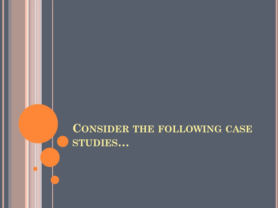 C ONSIDER THE FOLLOWING CASE STUDIES …