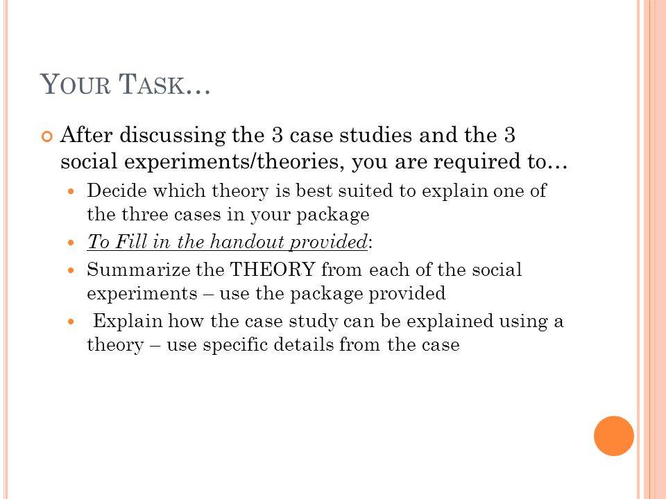 Y OUR T ASK … After discussing the 3 case studies and the 3 social experiments/theories, you are required to… Decide which theory is best suited to ex
