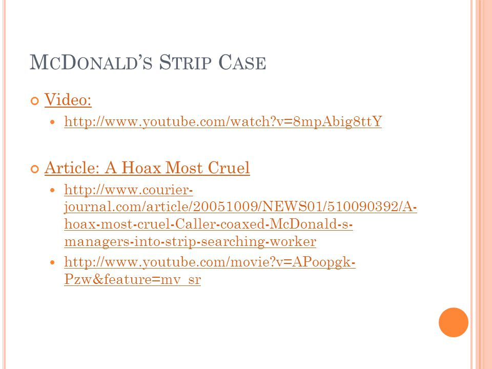 M C D ONALD ' S S TRIP C ASE Video: http://www.youtube.com/watch?v=8mpAbig8ttY Article: A Hoax Most Cruel http://www.courier- journal.com/article/20051009/NEWS01/510090392/A- hoax-most-cruel-Caller-coaxed-McDonald-s- managers-into-strip-searching-worker http://www.courier- journal.com/article/20051009/NEWS01/510090392/A- hoax-most-cruel-Caller-coaxed-McDonald-s- managers-into-strip-searching-worker http://www.youtube.com/movie?v=APoopgk- Pzw&feature=mv_sr http://www.youtube.com/movie?v=APoopgk- Pzw&feature=mv_sr
