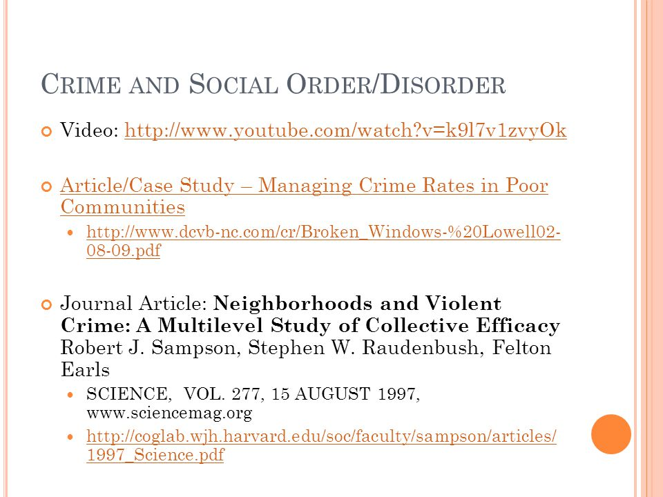 C RIME AND S OCIAL O RDER /D ISORDER Video: http://www.youtube.com/watch?v=k9l7v1zvyOkhttp://www.youtube.com/watch?v=k9l7v1zvyOk Article/Case Study – Managing Crime Rates in Poor Communities http://www.dcvb-nc.com/cr/Broken_Windows-%20Lowell02- 08-09.pdf http://www.dcvb-nc.com/cr/Broken_Windows-%20Lowell02- 08-09.pdf Journal Article: Neighborhoods and Violent Crime: A Multilevel Study of Collective Efficacy Robert J.