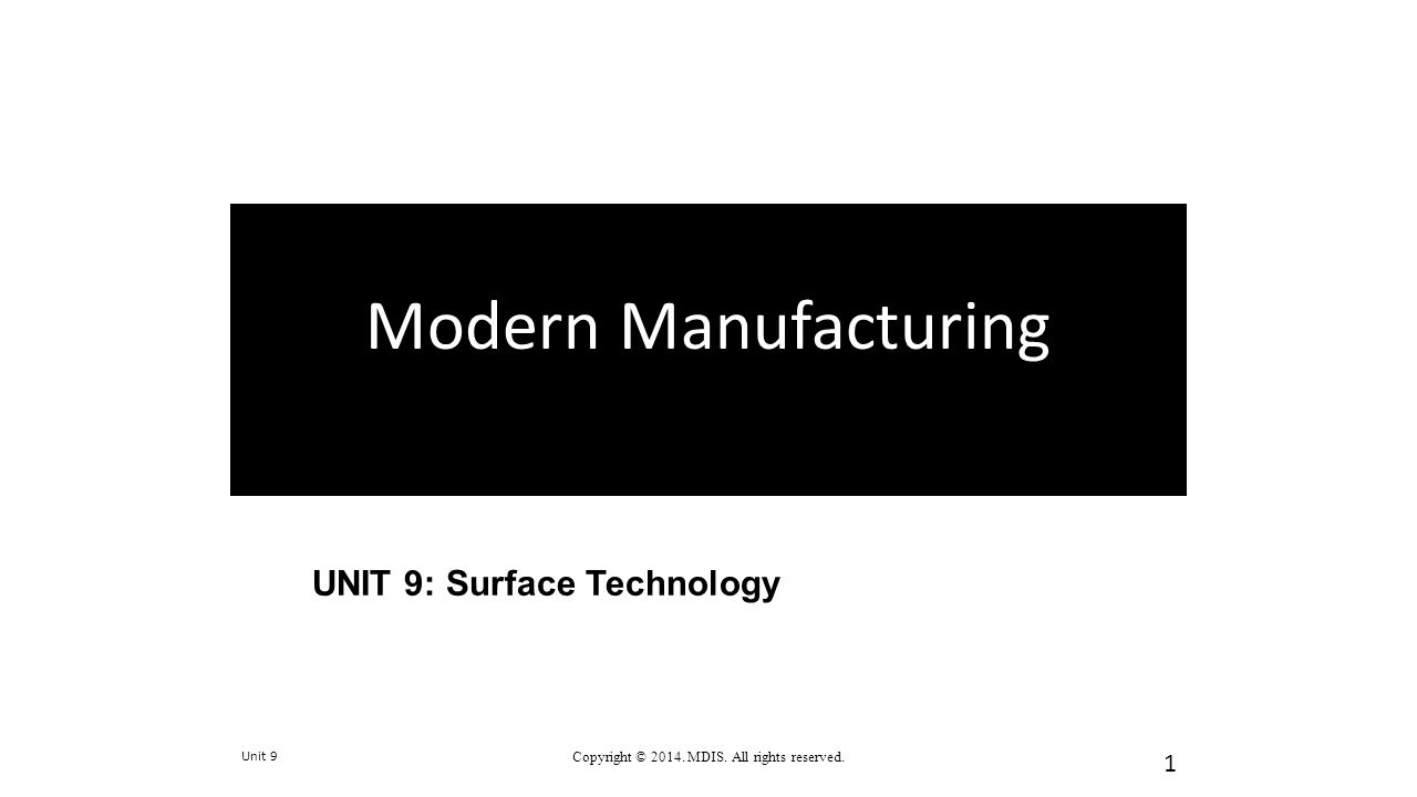 UNIT 9: Surface Technology Unit 9 Copyright © 2014. MDIS. All rights reserved. 1 Modern Manufacturing