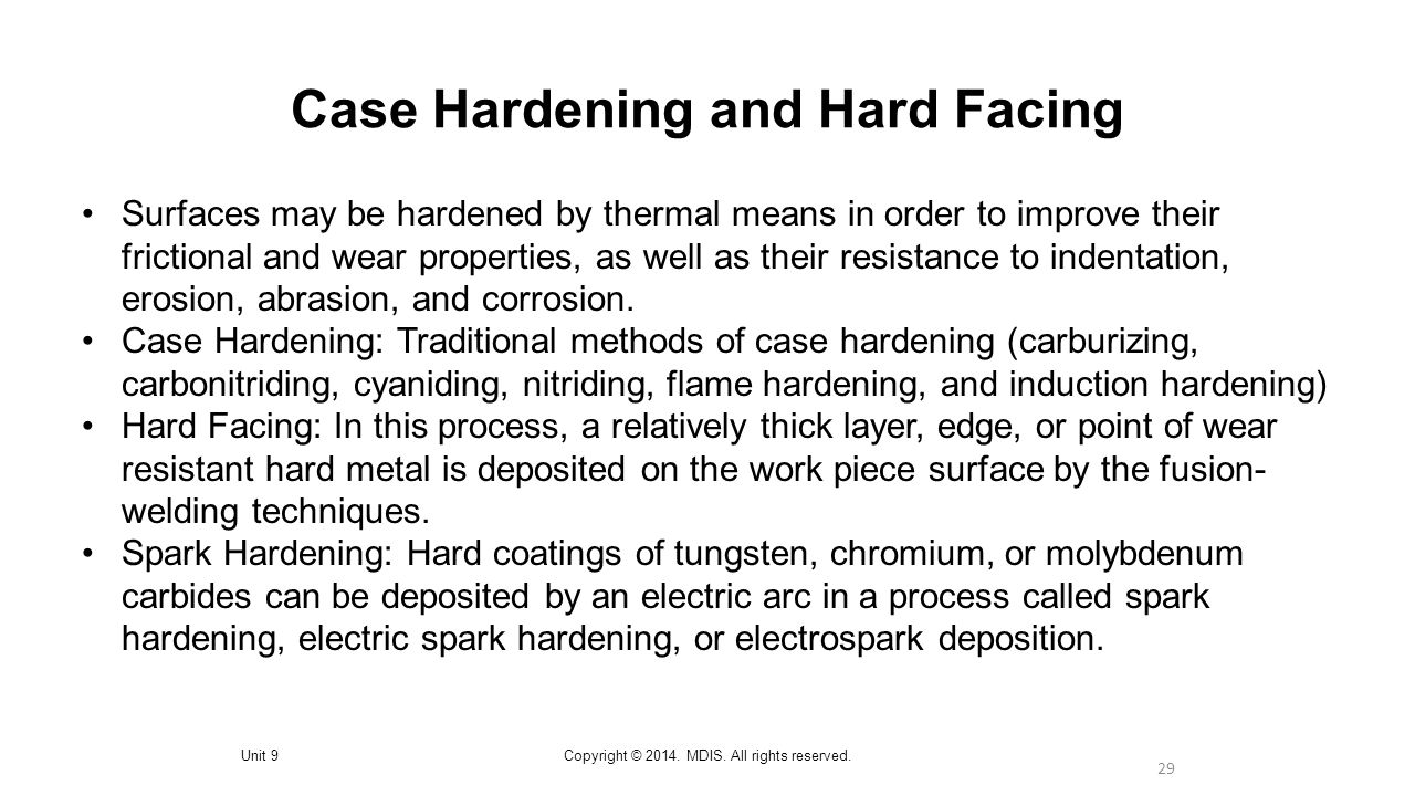 29 Case Hardening and Hard Facing Unit 9Copyright © 2014. MDIS. All rights reserved. Surfaces may be hardened by thermal means in order to improve the