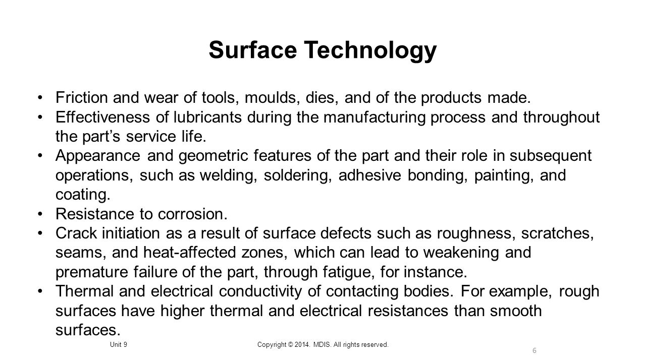 6 Surface Technology Unit 9Copyright © 2014. MDIS. All rights reserved. Friction and wear of tools, moulds, dies, and of the products made. Effectiven