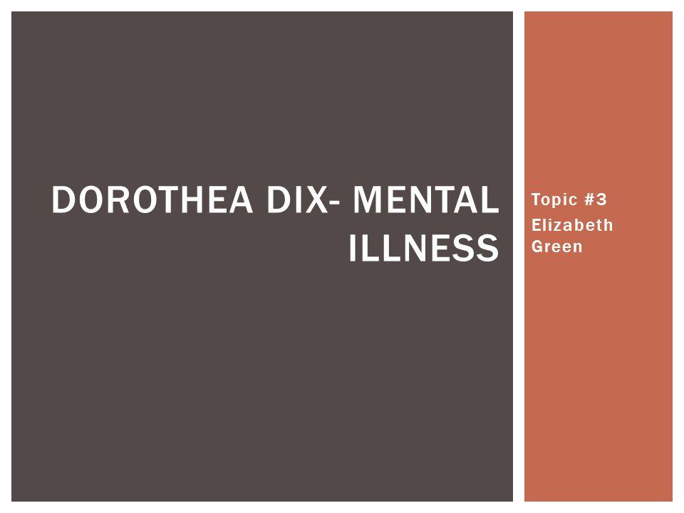 Topic #3 Elizabeth Green DOROTHEA DIX- MENTAL ILLNESS