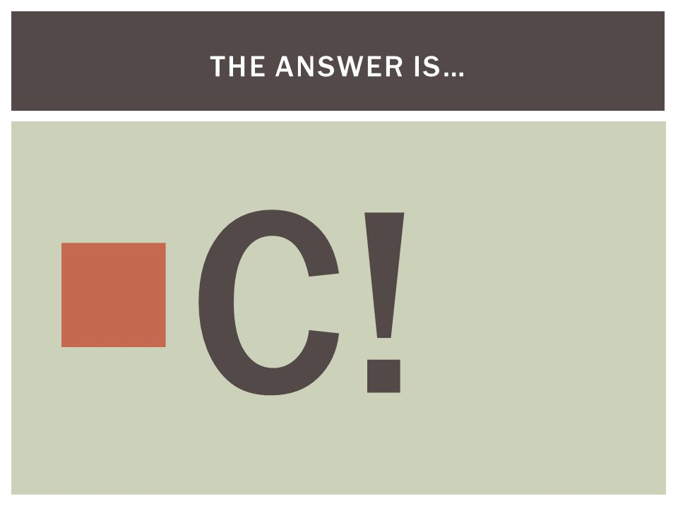  C! THE ANSWER IS…