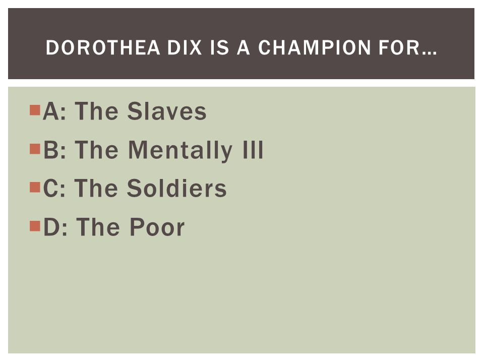  A: The Slaves  B: The Mentally Ill  C: The Soldiers  D: The Poor DOROTHEA DIX IS A CHAMPION FOR…