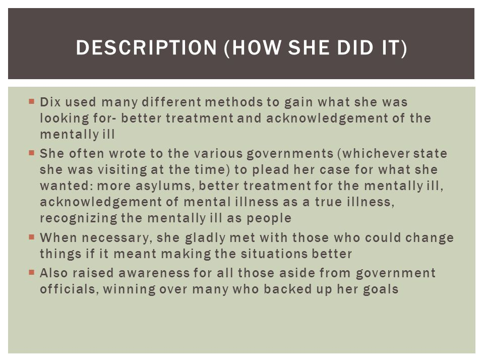  Dix used many different methods to gain what she was looking for- better treatment and acknowledgement of the mentally ill  She often wrote to the various governments (whichever state she was visiting at the time) to plead her case for what she wanted: more asylums, better treatment for the mentally ill, acknowledgement of mental illness as a true illness, recognizing the mentally ill as people  When necessary, she gladly met with those who could change things if it meant making the situations better  Also raised awareness for all those aside from government officials, winning over many who backed up her goals DESCRIPTION (HOW SHE DID IT)