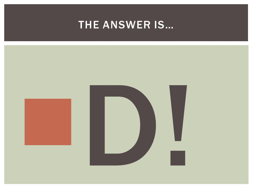  D! THE ANSWER IS…