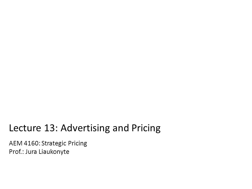 AEM 4160: Strategic Pricing Prof.: Jura Liaukonyte Lecture 13: Advertising and Pricing