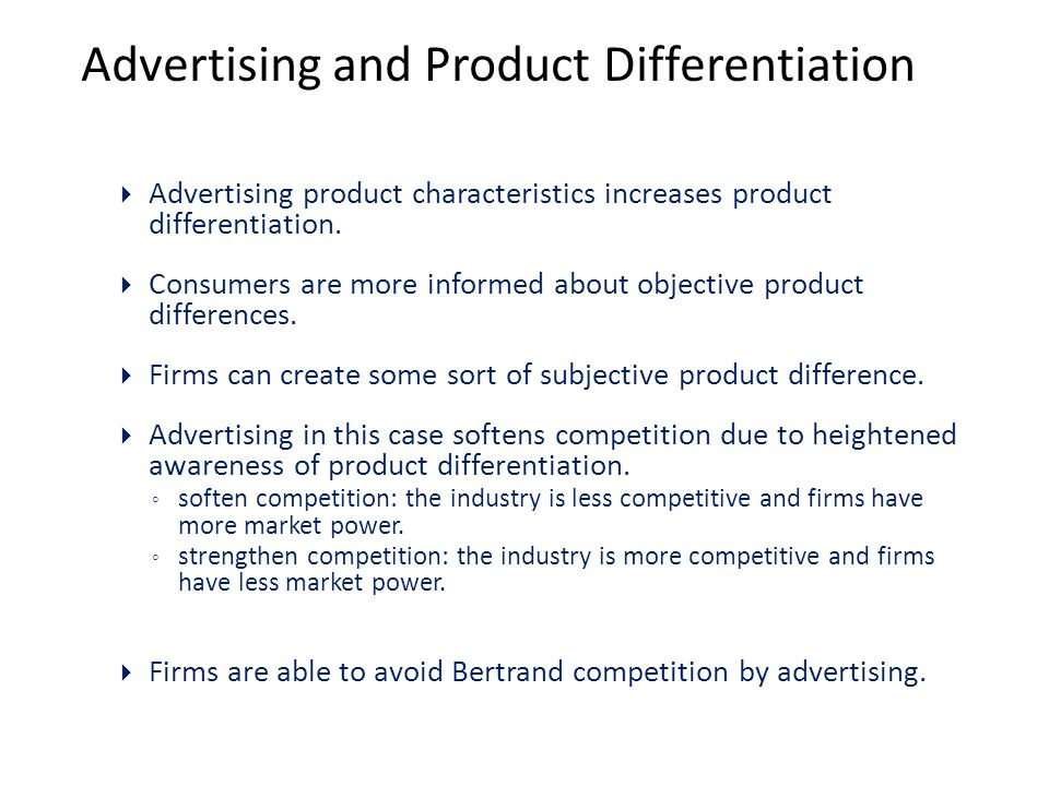Advertising and Product Differentiation  Advertising product characteristics increases product differentiation.