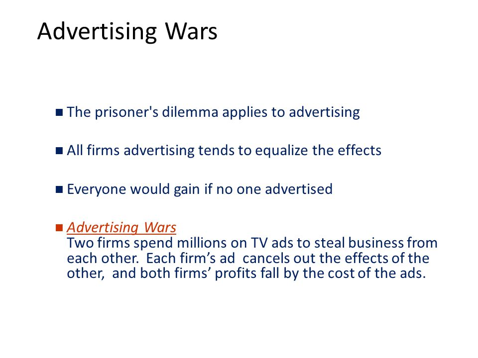 Advertising Wars The prisoner s dilemma applies to advertising All firms advertising tends to equalize the effects Everyone would gain if no one advertised Advertising Wars Two firms spend millions on TV ads to steal business from each other.