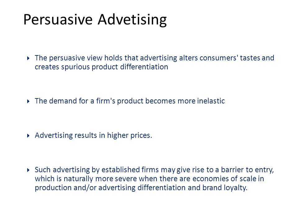 Persuasive Advetising  The persuasive view holds that advertising alters consumers tastes and creates spurious product differentiation  The demand for a firm s product becomes more inelastic  Advertising results in higher prices.