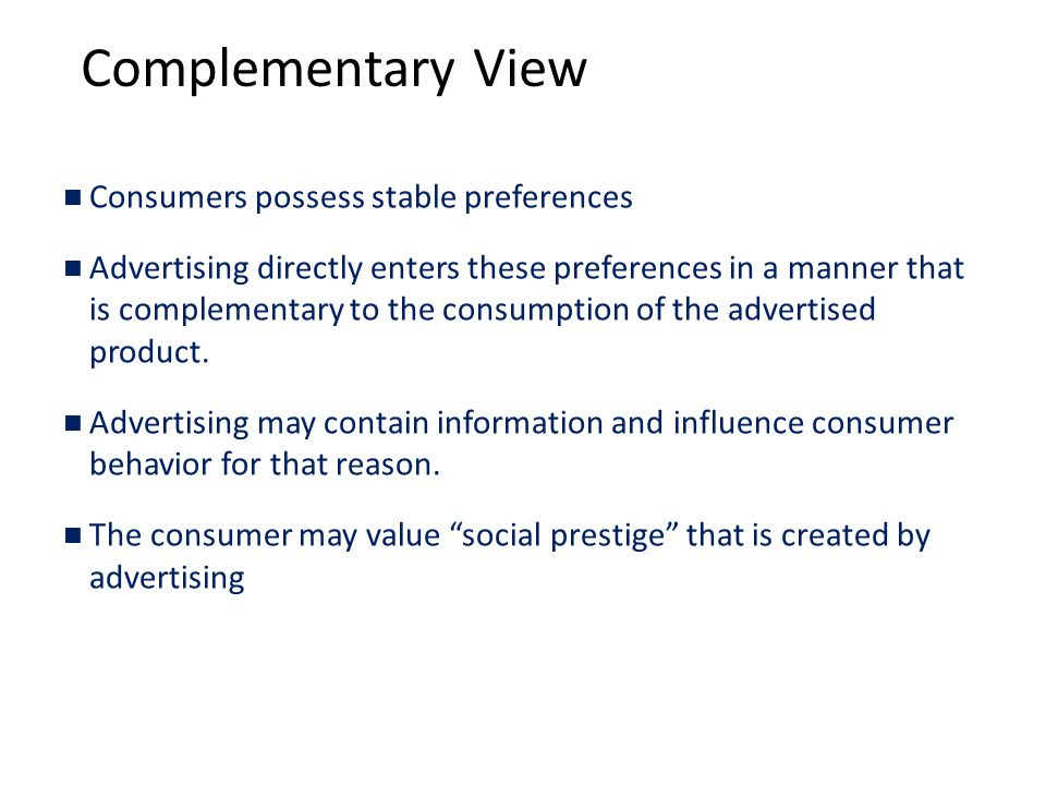 Complementary View Consumers possess stable preferences Advertising directly enters these preferences in a manner that is complementary to the consumption of the advertised product.