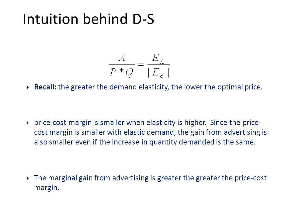 Intuition behind D-S  Recall: the greater the demand elasticity, the lower the optimal price.