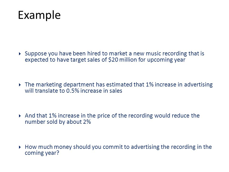 Example  Suppose you have been hired to market a new music recording that is expected to have target sales of $20 million for upcoming year  The marketing department has estimated that 1% increase in advertising will translate to 0.5% increase in sales  And that 1% increase in the price of the recording would reduce the number sold by about 2%  How much money should you commit to advertising the recording in the coming year?
