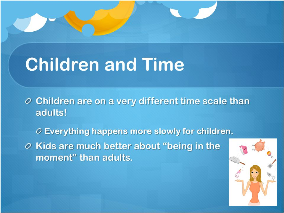 Children and Time Children are on a very different time scale than adults.