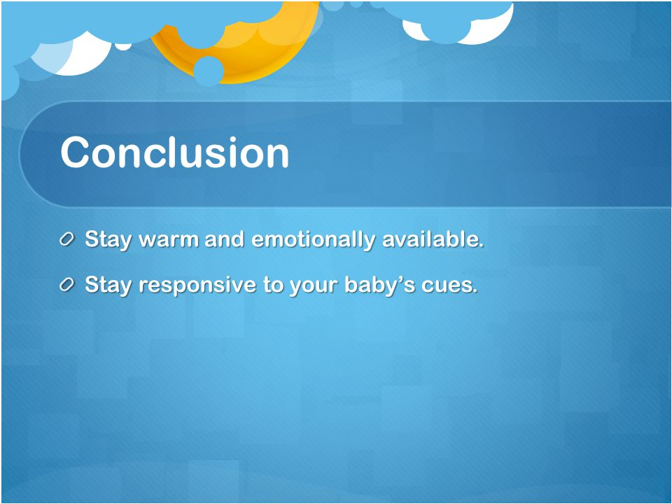 Conclusion Stay warm and emotionally available. Stay responsive to your baby's cues.