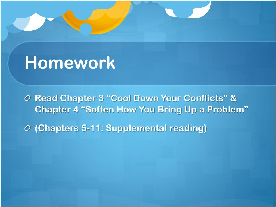 Homework Read Chapter 3 Cool Down Your Conflicts & Chapter 4 Soften How You Bring Up a Problem (Chapters 5-11: Supplemental reading)