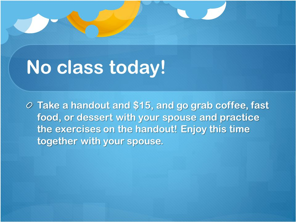 No class today! Take a handout and $15, and go grab coffee, fast food, or dessert with your spouse and practice the exercises on the handout! Enjoy th